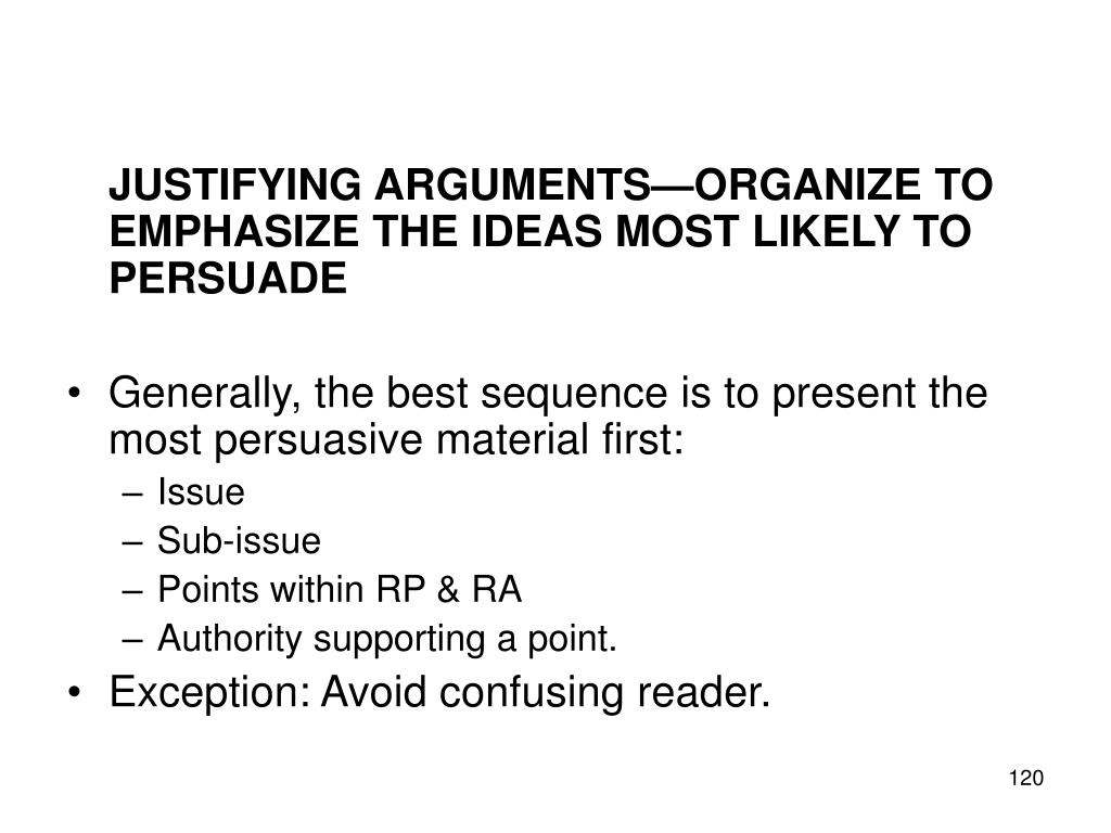 JUSTIFYING ARGUMENTS—ORGANIZE TO EMPHASIZE THE IDEAS MOST LIKELY TO PERSUADE