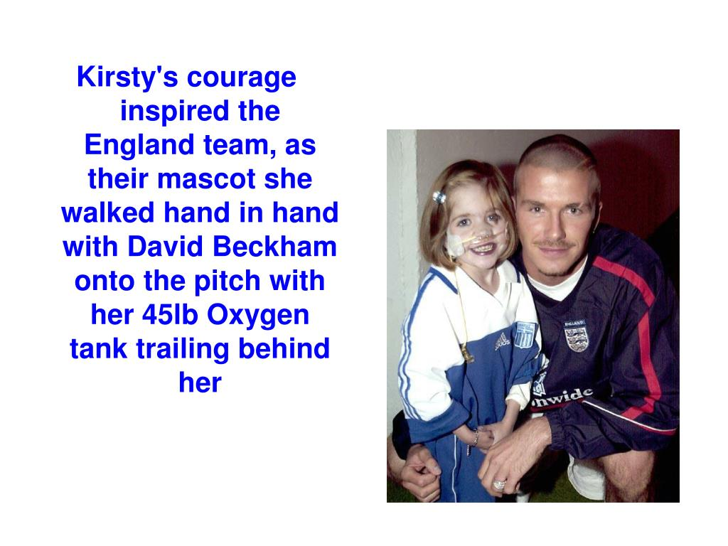 Kirsty's courage inspired the England team, as their mascot she walked hand in hand with David Beckham onto the pitch with her 45lb Oxygen tank trailing behind her
