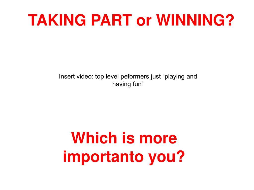 TAKING PART or WINNING?