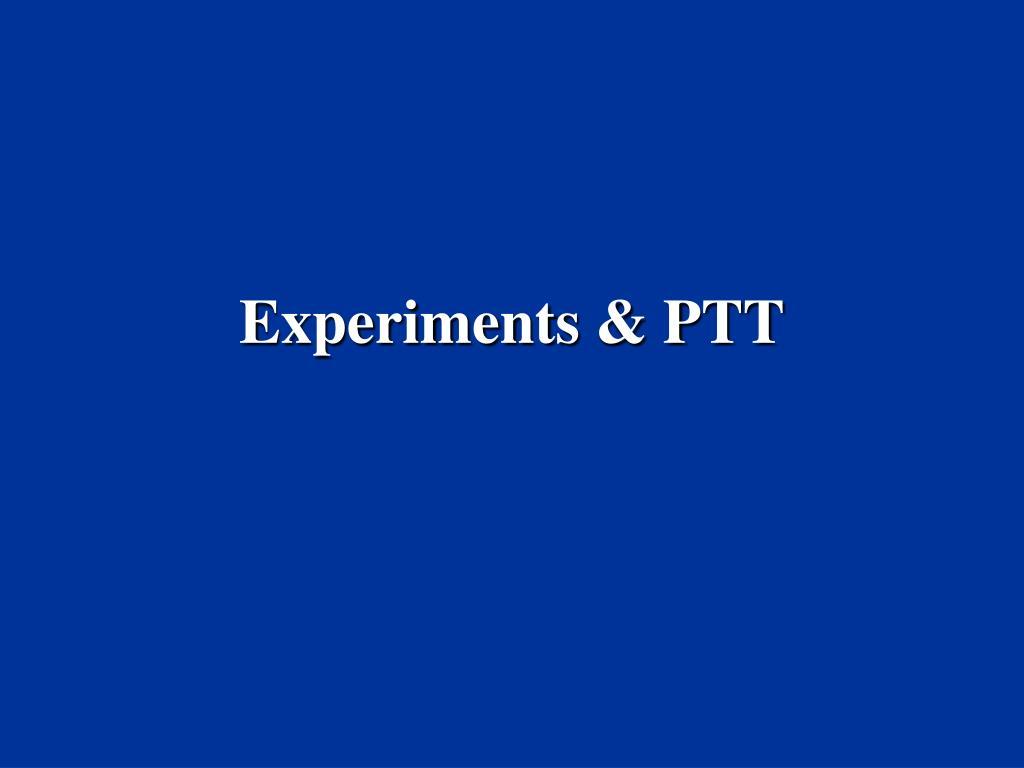 Experiments & PTT