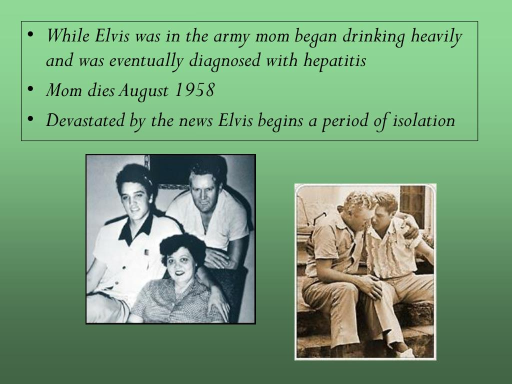 While Elvis was in the army mom began drinking heavily and was eventually diagnosed with hepatitis