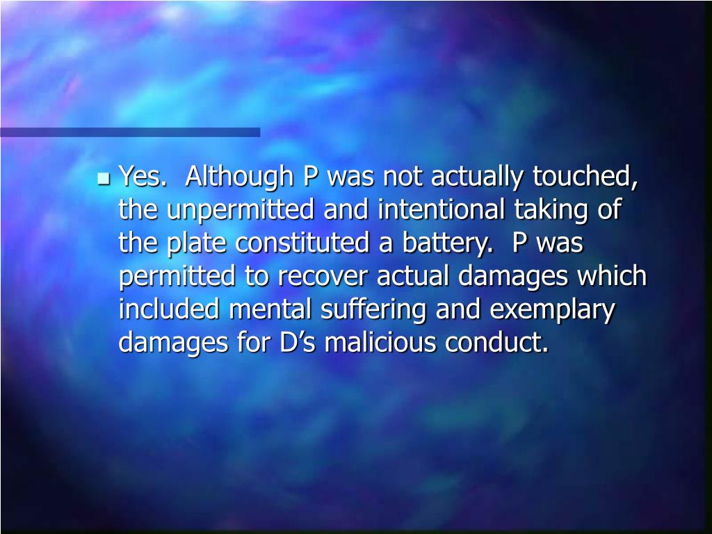 Yes.  Although P was not actually touched, the unpermitted and intentional taking of the plate constituted a battery.  P was permitted to recover actual damages which included mental suffering and exemplary damages for D's malicious conduct.