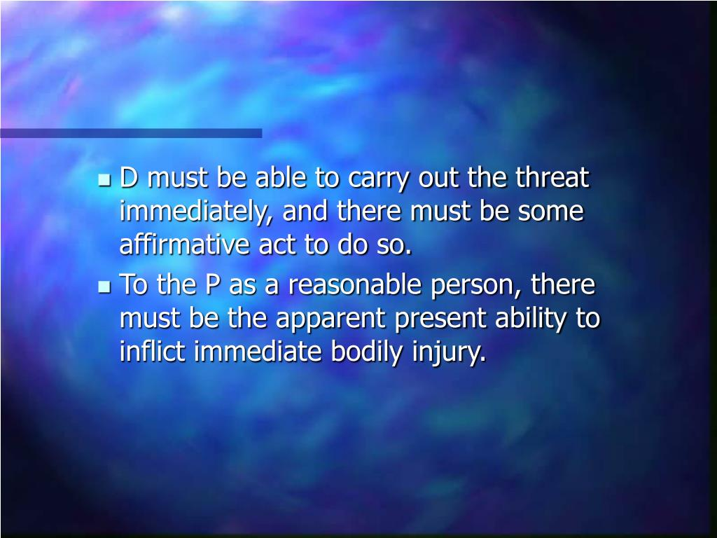 D must be able to carry out the threat immediately, and there must be some affirmative act to do so.