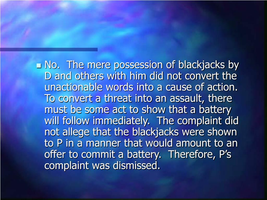 No.  The mere possession of blackjacks by D and others with him did not convert the unactionable words into a cause of action.  To convert a threat into an assault, there must be some act to show that a battery will follow immediately.  The complaint did not allege that the blackjacks were shown to P in a manner that would amount to an offer to commit a battery.  Therefore, P's complaint was dismissed.