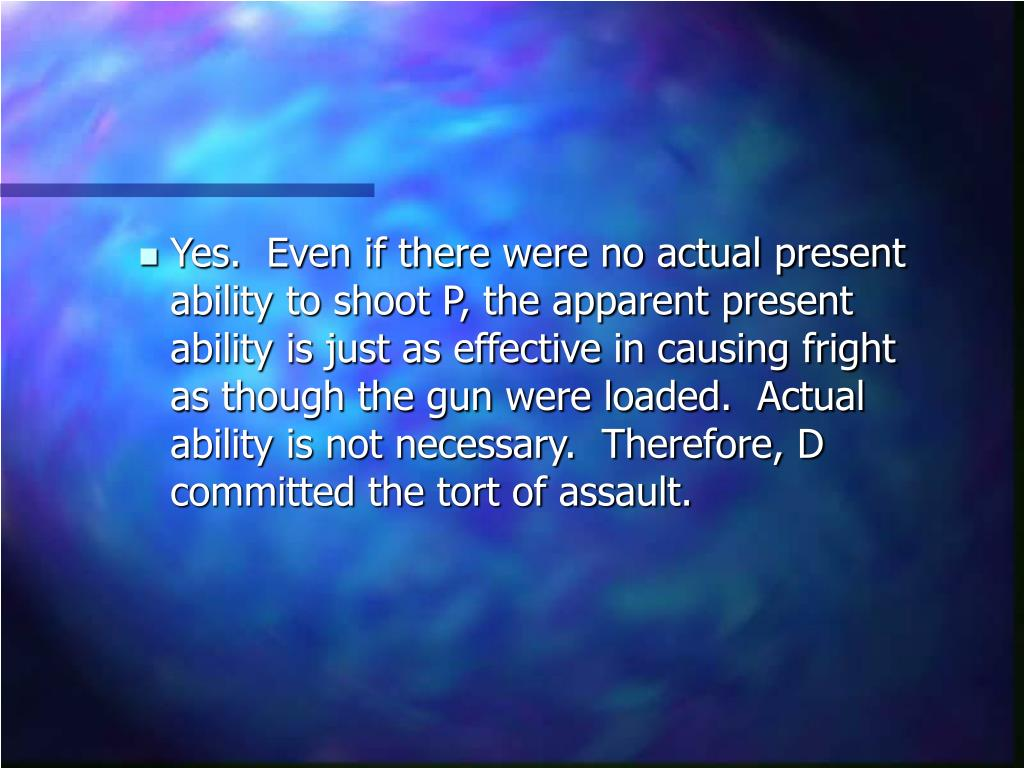 Yes.  Even if there were no actual present ability to shoot P, the apparent present ability is just as effective in causing fright as though the gun were loaded.  Actual ability is not necessary.  Therefore, D committed the tort of assault.