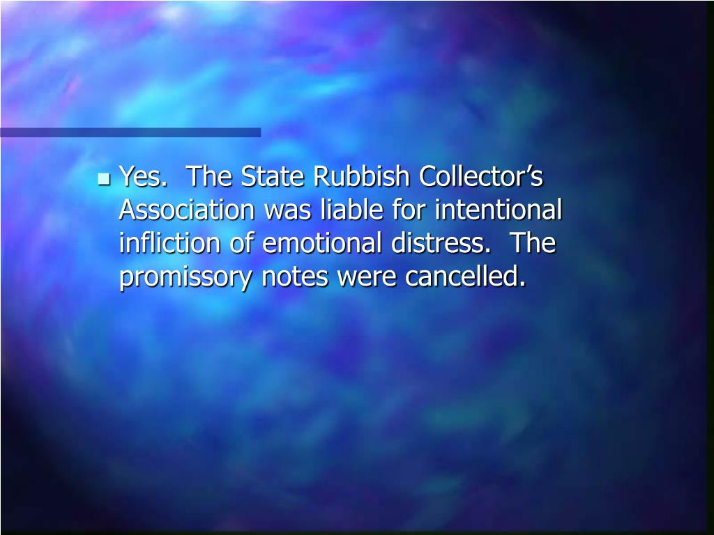 Yes.  The State Rubbish Collector's Association was liable for intentional infliction of emotional distress.  The promissory notes were cancelled.