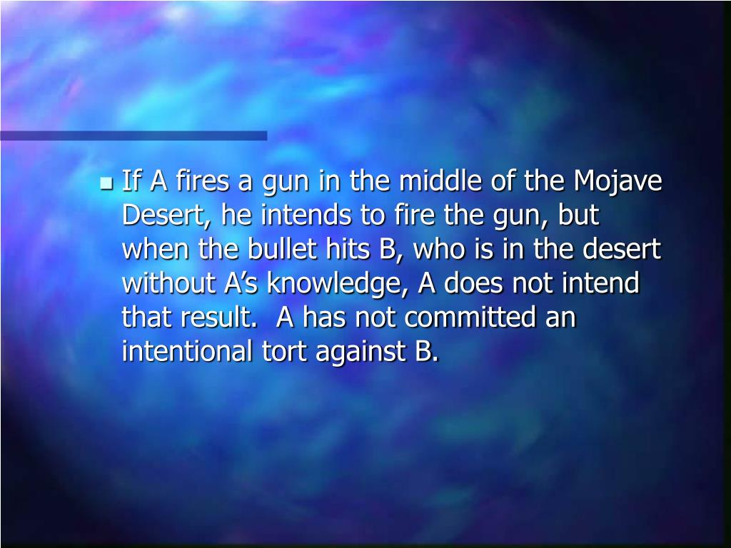 If A fires a gun in the middle of the Mojave Desert, he intends to fire the gun, but when the bullet hits B, who is in the desert without A's knowledge, A does not intend that result.  A has not committed an intentional tort against B.