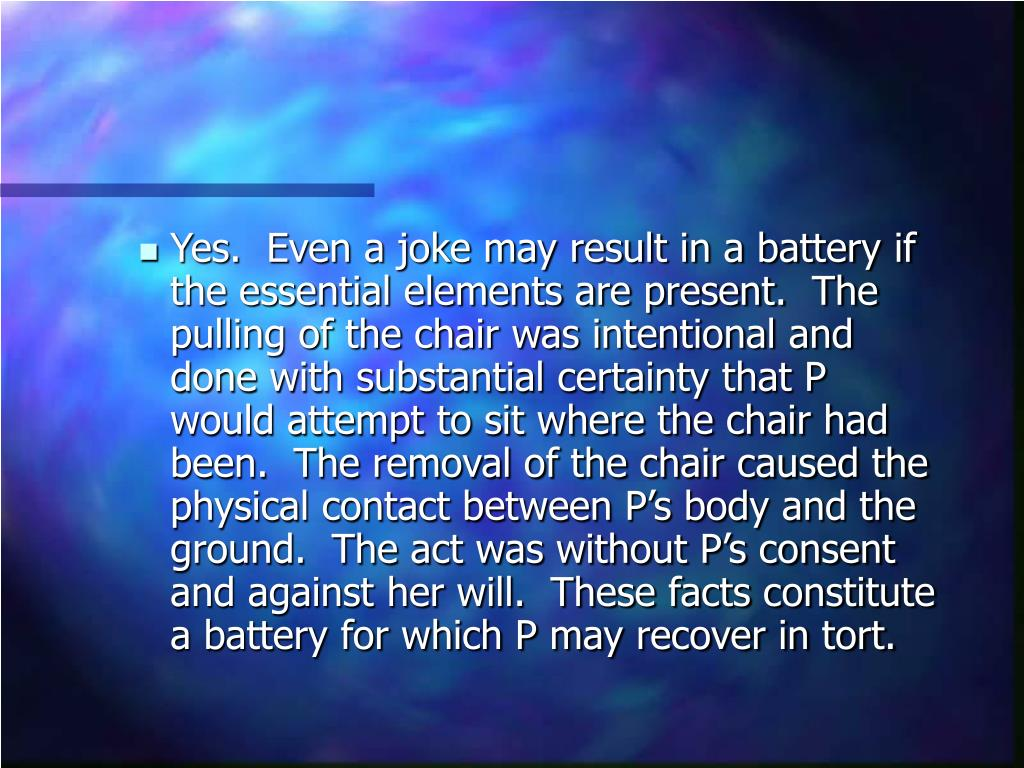 Yes.  Even a joke may result in a battery if the essential elements are present.  The pulling of the chair was intentional and done with substantial certainty that P would attempt to sit where the chair had been.  The removal of the chair caused the physical contact between P's body and the ground.  The act was without P's consent and against her will.  These facts constitute a battery for which P may recover in tort.
