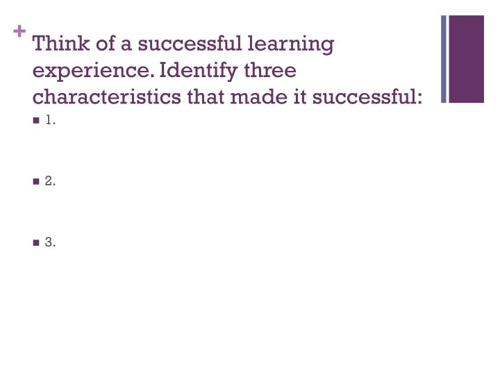 Think of a successful learning experience identify three characteristics that made it successful