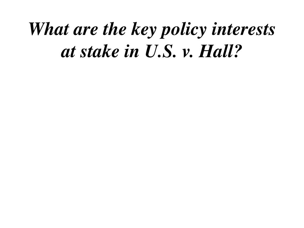 What are the key policy interests at stake in U.S. v. Hall?
