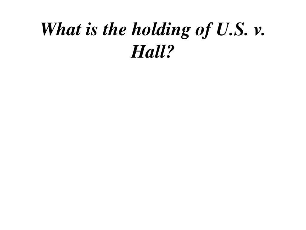 What is the holding of U.S. v. Hall?