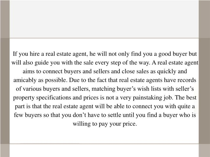 If you hire a real estate agent, he will not only find you a good buyer but will also guide you with...