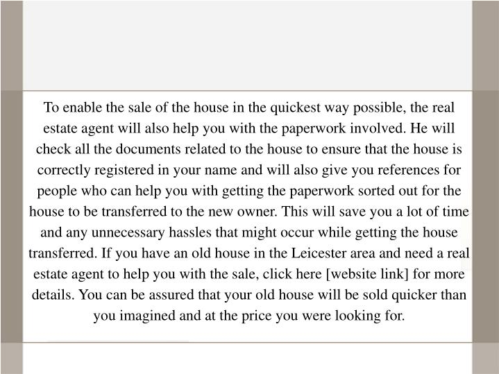 To enable the sale of the house in the quickest way possible, the real estate agent will also help you with the paperwork involved. He will check all the documents related to the house to ensure that the house is correctly registered in your name and will also give you references for people who can help you with getting the paperwork sorted out for the house to be transferred to the new owner. This will save you a lot of time and any unnecessary hassles that might occur while getting the house transferred. If you have an old house in the Leicester area and need a real estate agent to help you with the sale, click here [website link] for more details. You can be assured that your old house will be sold quicker than you imagined and at the price you were looking for.