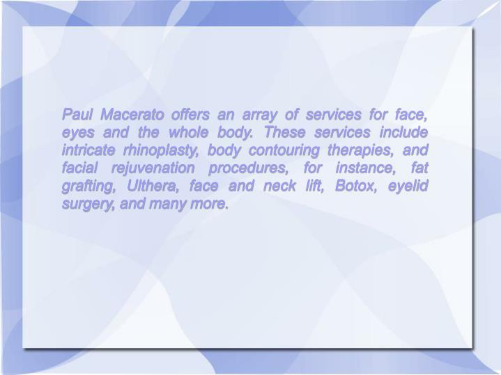 Paul Macerato offers an array of services for face, eyes and the whole body. These services include ...
