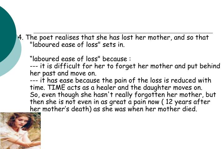 "4. The poet realises that she has lost her mother, and so that ""laboured ease of loss"" sets in."