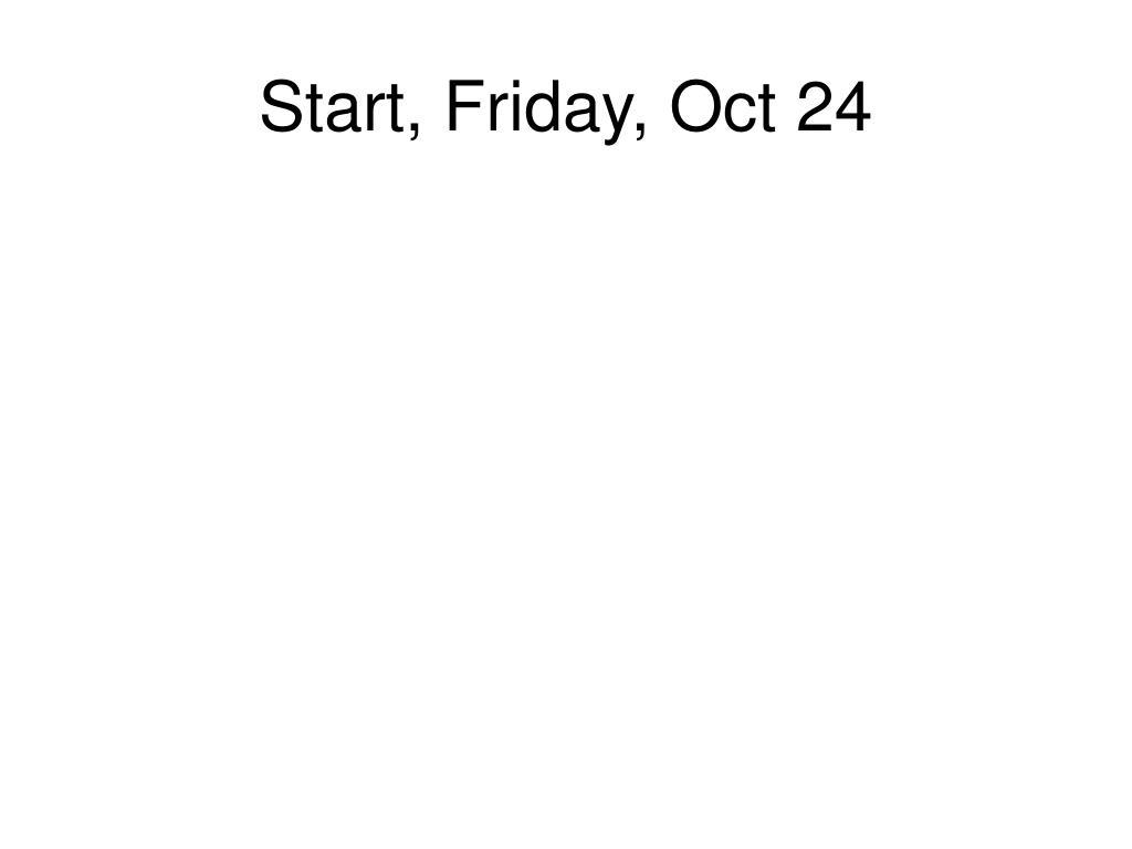 Start, Friday, Oct 24