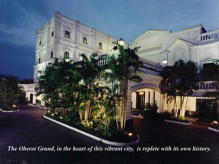 The Oberoi Grand, in the heart of this vibrant city,  is replete with its own history.