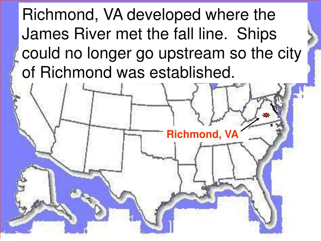 Richmond, VA developed where the James River met the fall line.  Ships could no longer go upstream so the city of Richmond was established.