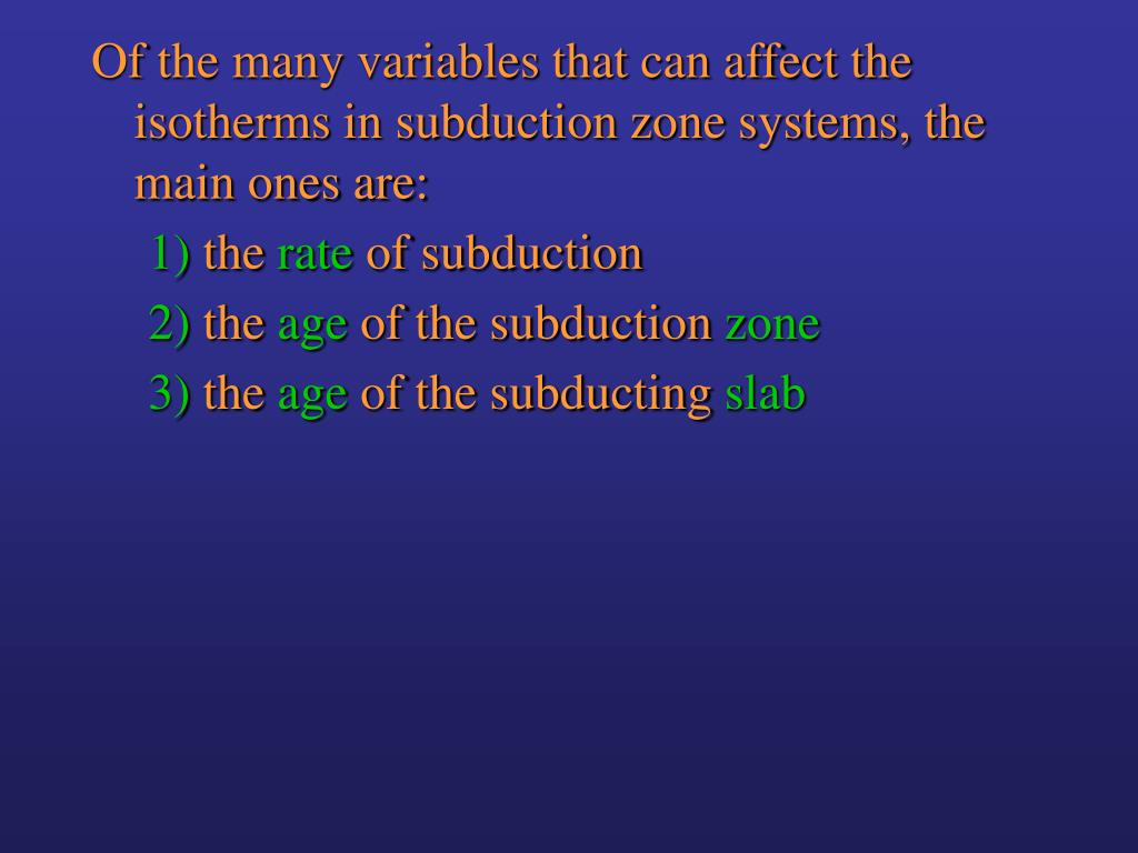 Of the many variables that can affect the isotherms in subduction zone systems, the main ones are: