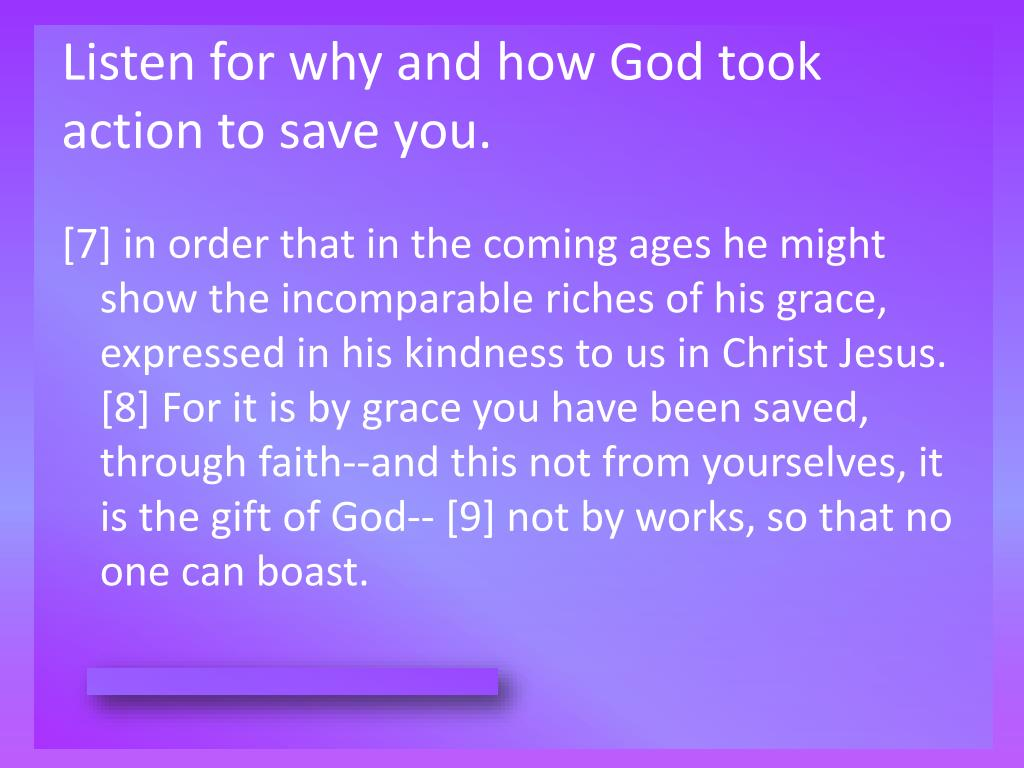 Listen for why and how God took action to save you.