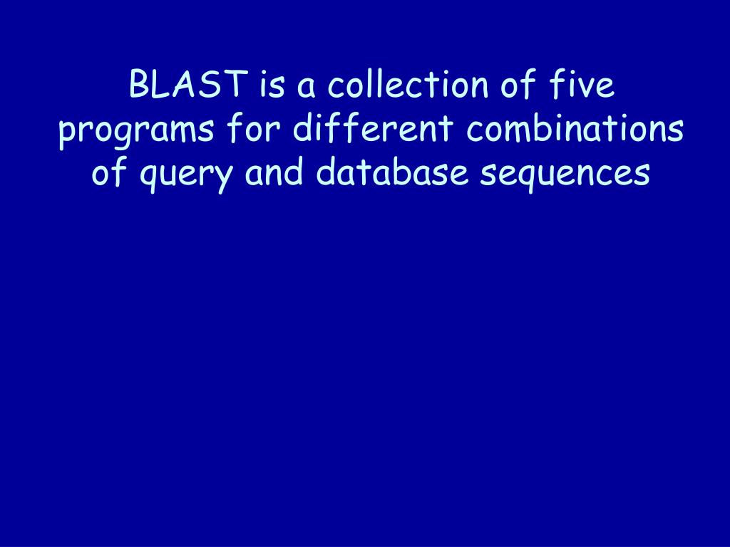 BLAST is a collection of five programs for different combinations of query and database sequences