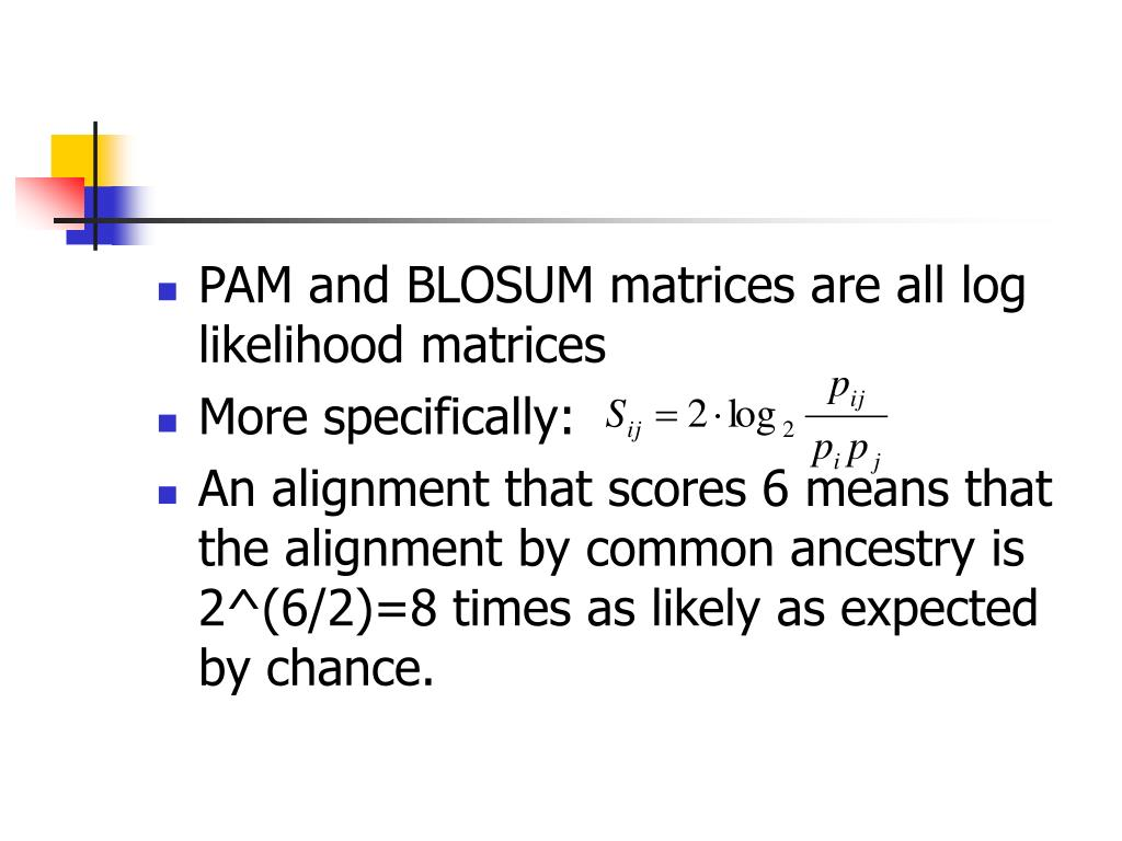 PAM and BLOSUM matrices are all log likelihood matrices