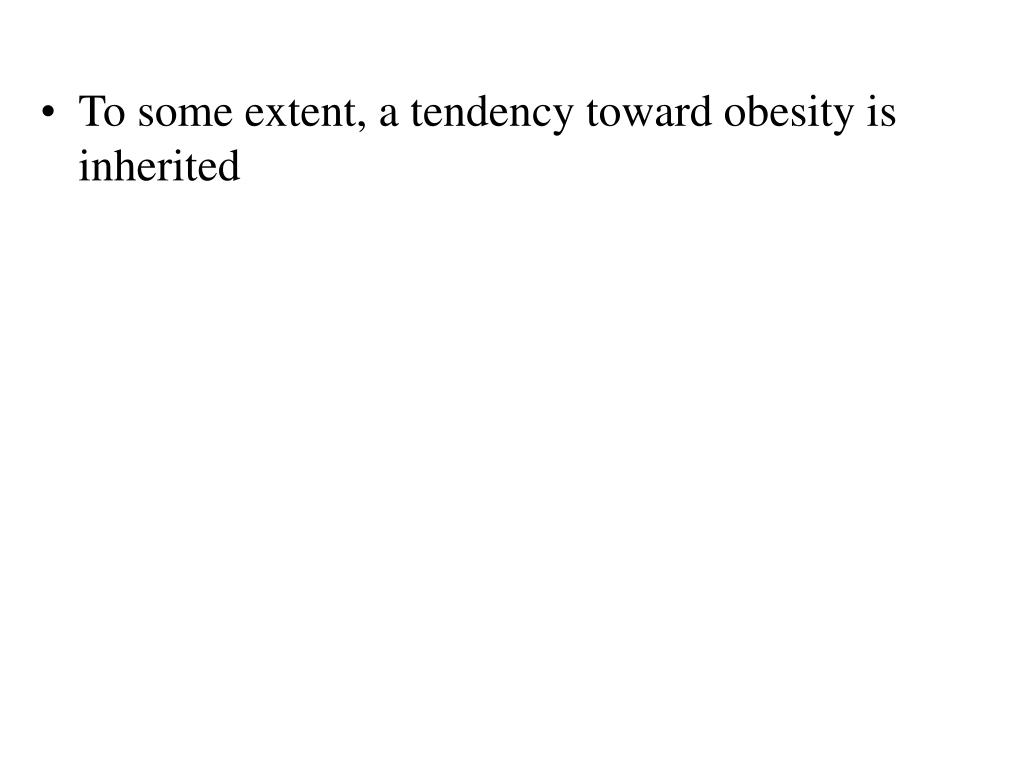 To some extent, a tendency toward obesity is inherited