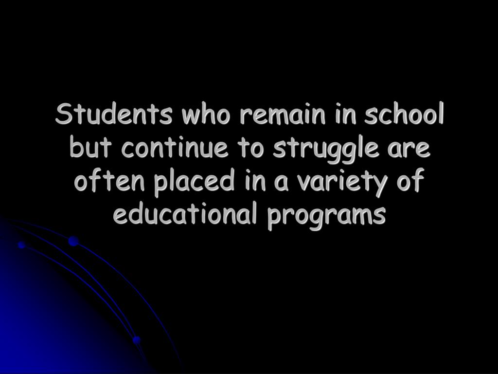 Students who remain in school but continue to struggle are often placed in a variety of educational programs