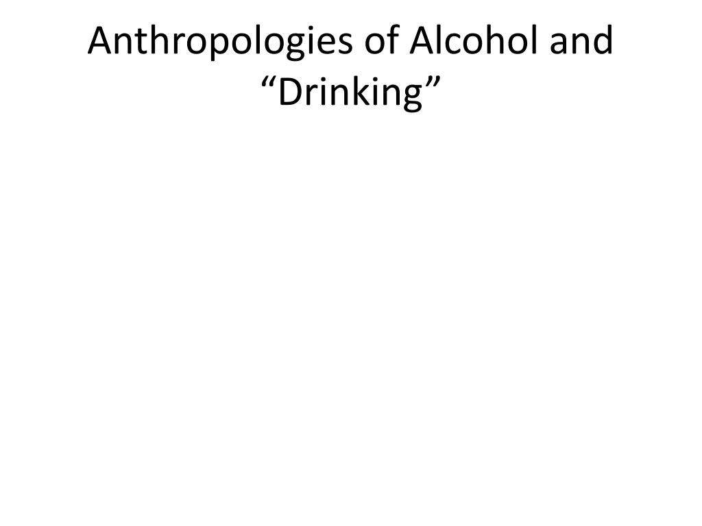 "Anthropologies of Alcohol and ""Drinking"""