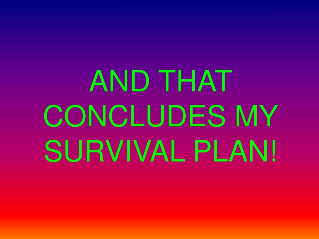 AND THAT CONCLUDES MY SURVIVAL PLAN!