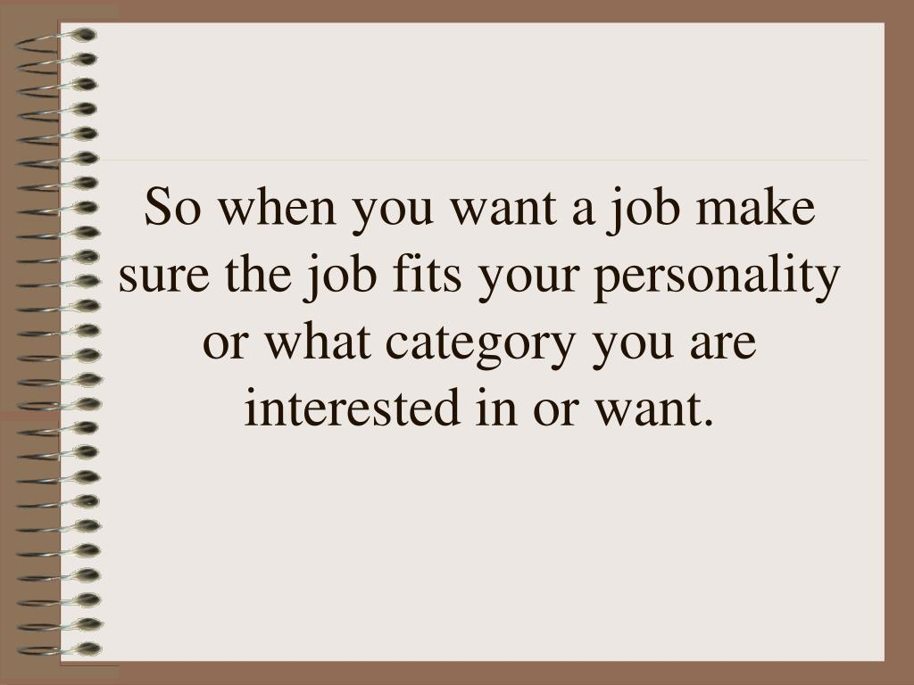 So when you want a job make sure the job fits your personality or what category you are interested in or want.