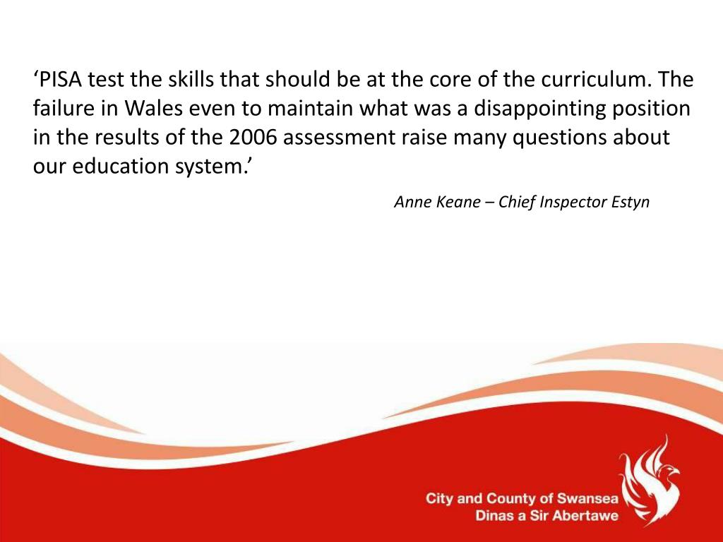 'PISA test the skills that should be at the core of the curriculum. The failure in Wales even to maintain what was a disappointing position in the results of the 2006 assessment raise many questions about our education system.'