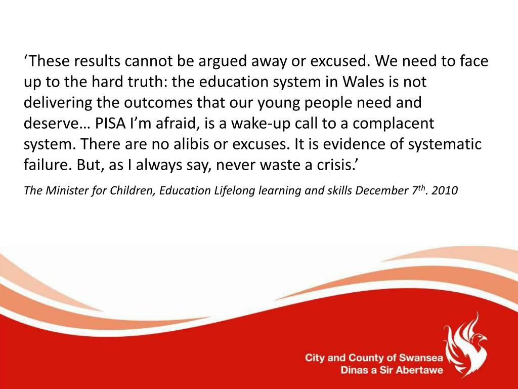 'These results cannot be argued away or excused. We need to face up to the hard truth: the education system in Wales is not delivering the outcomes that our young people need and deserve… PISA I'm afraid, is a wake-up call to a complacent system. There are no alibis or excuses. It is evidence of systematic failure. But, as I always say, never waste a crisis.'