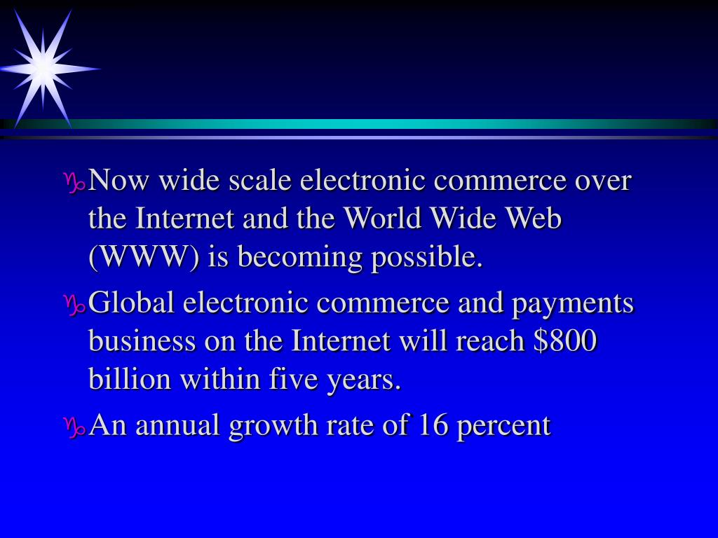 Now wide scale electronic commerce over the Internet and the World Wide Web (WWW) is becoming possible.
