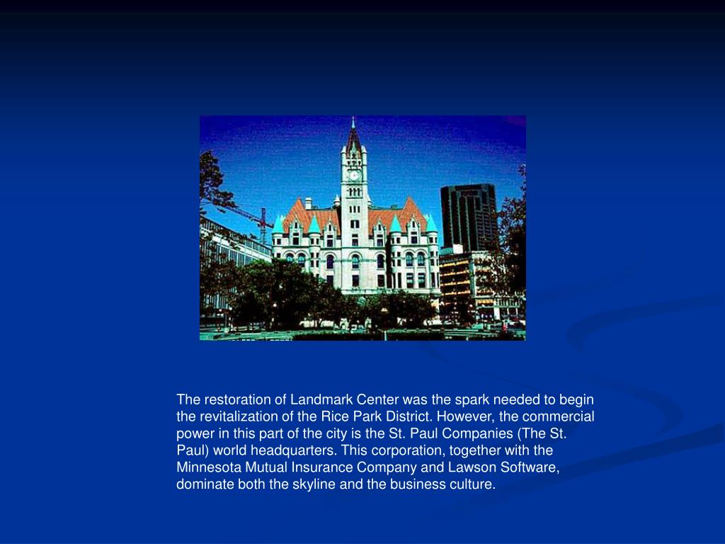 The restoration of Landmark Center was the spark needed to begin the revitalization of the Rice Park District. However, the commercial power in this part of the city is the St. Paul Companies (The St. Paul) world headquarters. This corporation, together with the Minnesota Mutual Insurance Company and Lawson Software, dominate both the skyline and the business culture.