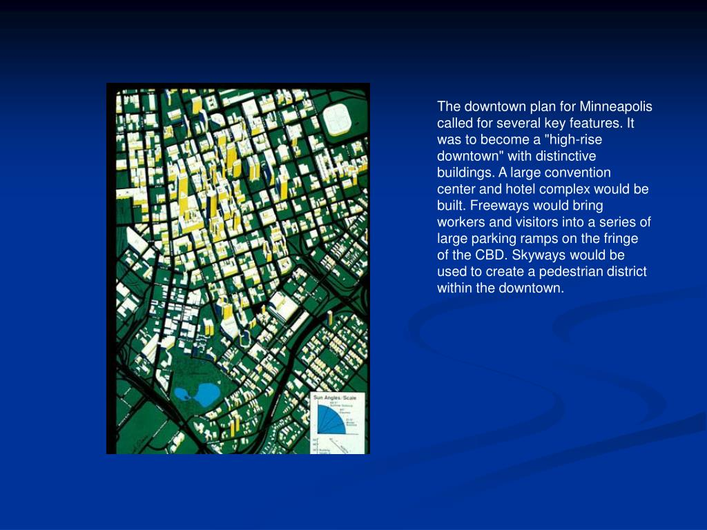 "The downtown plan for Minneapolis called for several key features. It was to become a ""high-rise downtown"" with distinctive buildings. A large convention center and hotel complex would be built. Freeways would bring workers and visitors into a series of large parking ramps on the fringe of the CBD. Skyways would be used to create a pedestrian district within the downtown."