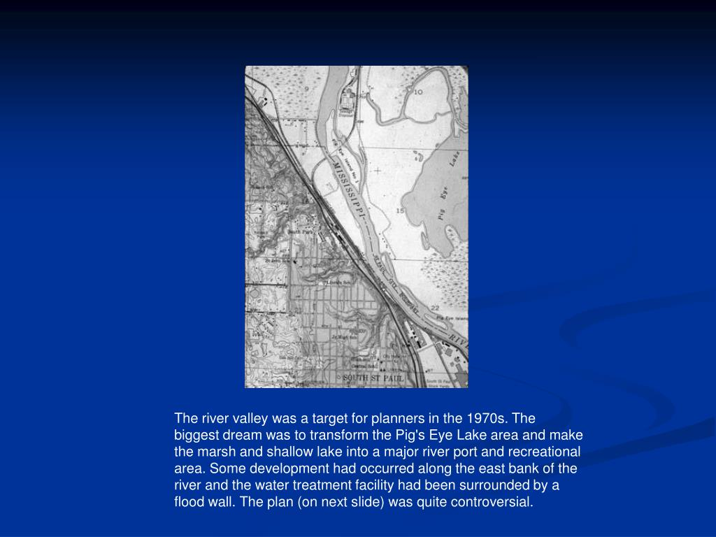 The river valley was a target for planners in the 1970s. The biggest dream was to transform the Pig's Eye Lake area and make the marsh and shallow lake into a major river port and recreational area. Some development had occurred along the east bank of the river and the water treatment facility had been surrounded by a flood wall. The plan (on next slide) was quite controversial.