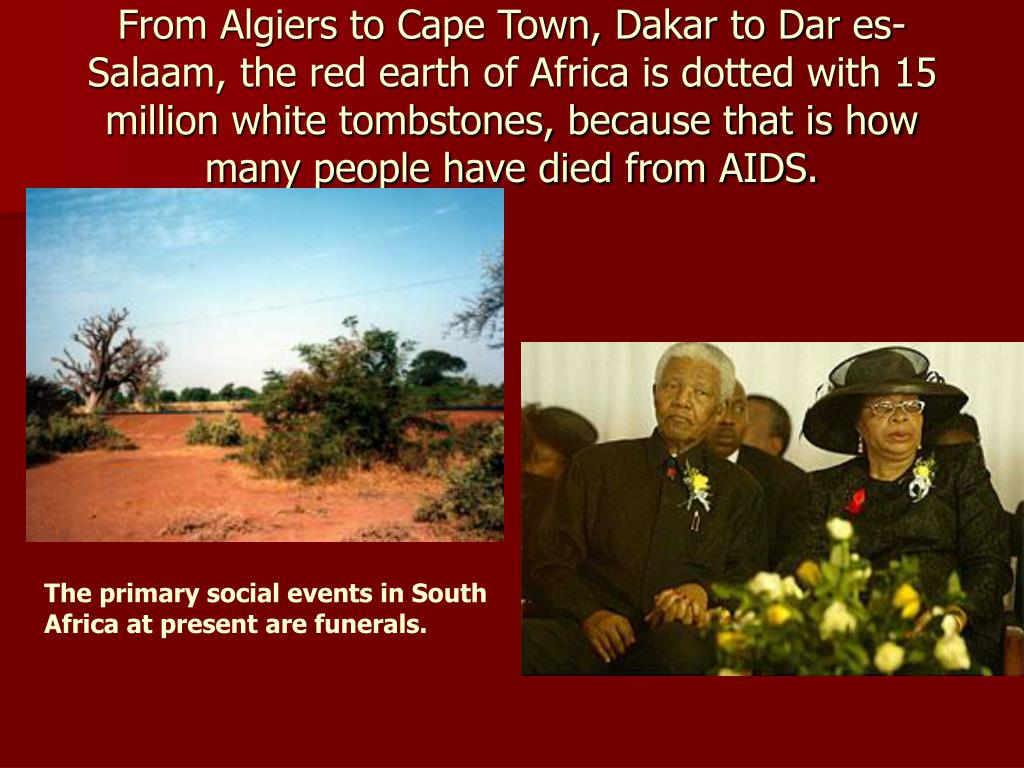 From Algiers to Cape Town, Dakar to Dar es-Salaam, the red earth of Africa is dotted with 15 million white tombstones, because that is how many people have died from AIDS.