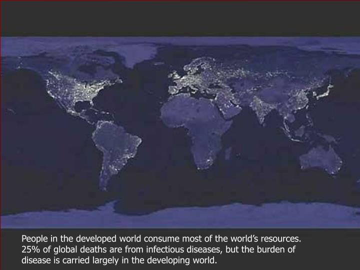People in the developed world consume most of the world's resources. 25% of global deaths are from...
