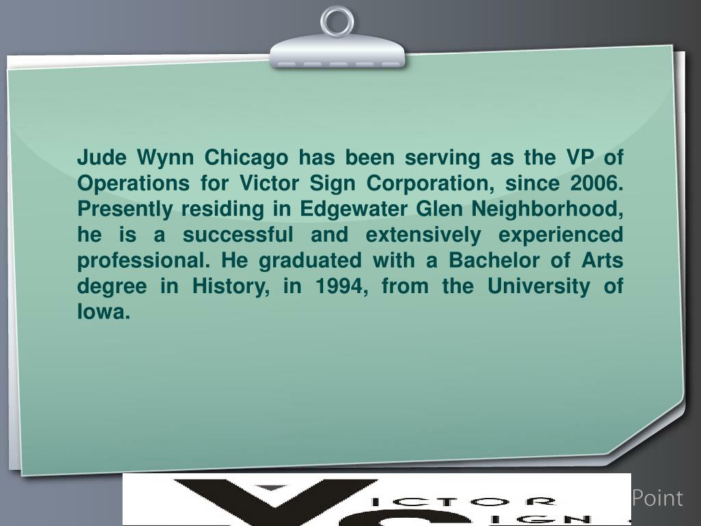 Jude Wynn Chicago has been serving as the VP of Operations for Victor Sign Corporation, since 2006. Presently residing in Edgewater Glen Neighborhood, he is a successful and extensively experienced professional. He graduated with a Bachelor of Arts degree in History, in 1994, from the University of Iowa.