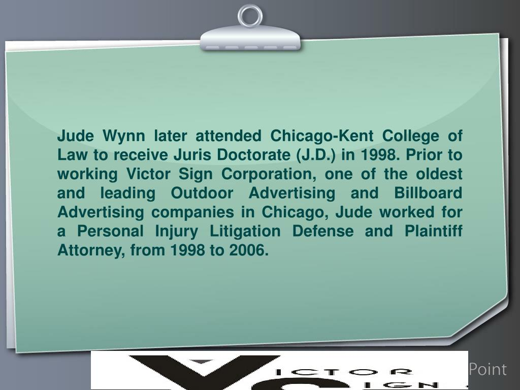 Jude Wynn later attended Chicago-Kent College of Law to receive Juris Doctorate (J.D.) in 1998. Prior to working Victor Sign Corporation, one of the oldest and leading Outdoor Advertising and Billboard Advertising companies in Chicago, Jude worked for a Personal Injury Litigation Defense and Plaintiff Attorney, from 1998 to 2006.
