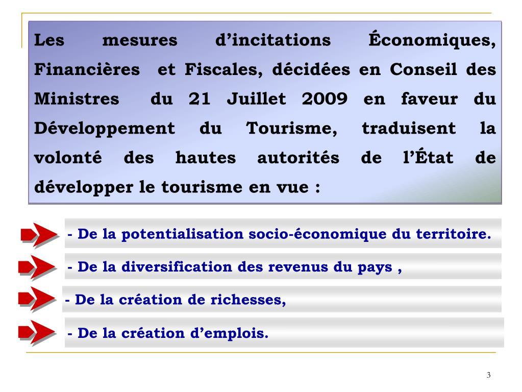 Les mesures d'incitations Économiques, Financières  et Fiscales, décidées en Conseil des Ministres  du 21 Juillet 2009 en faveur du Développement du Tourisme, traduisent la volonté des hautes autorités de l'État de développer le tourisme en vue :