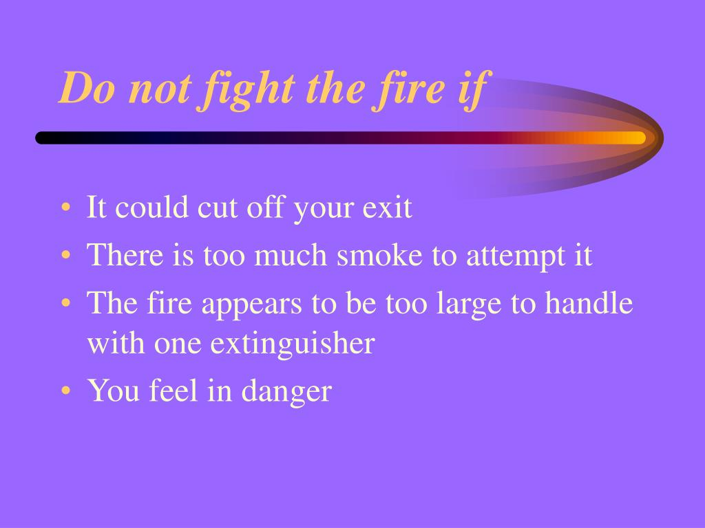 Do not fight the fire if