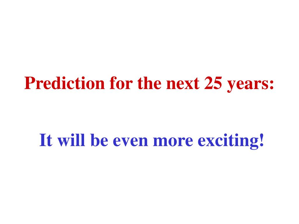 Prediction for the next 25 years: