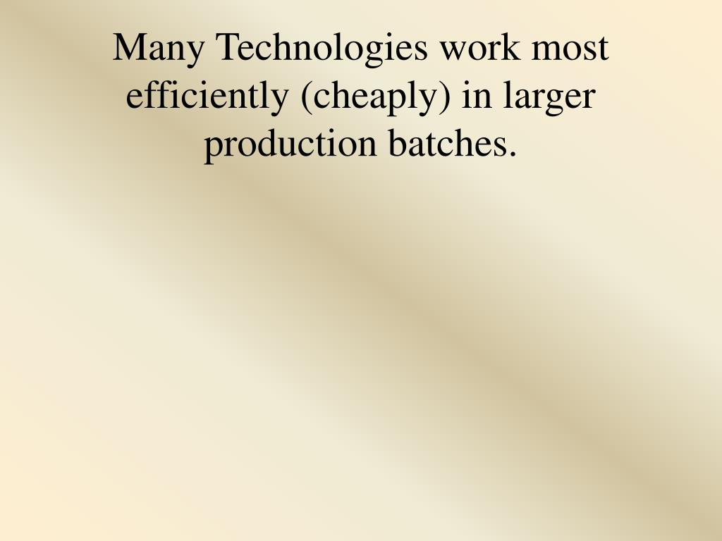Many Technologies work most efficiently (cheaply) in larger production batches.