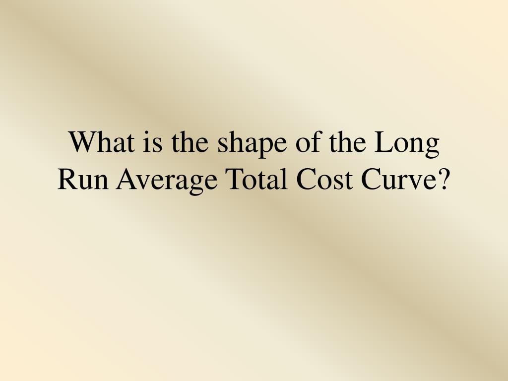 What is the shape of the Long Run Average Total Cost Curve?