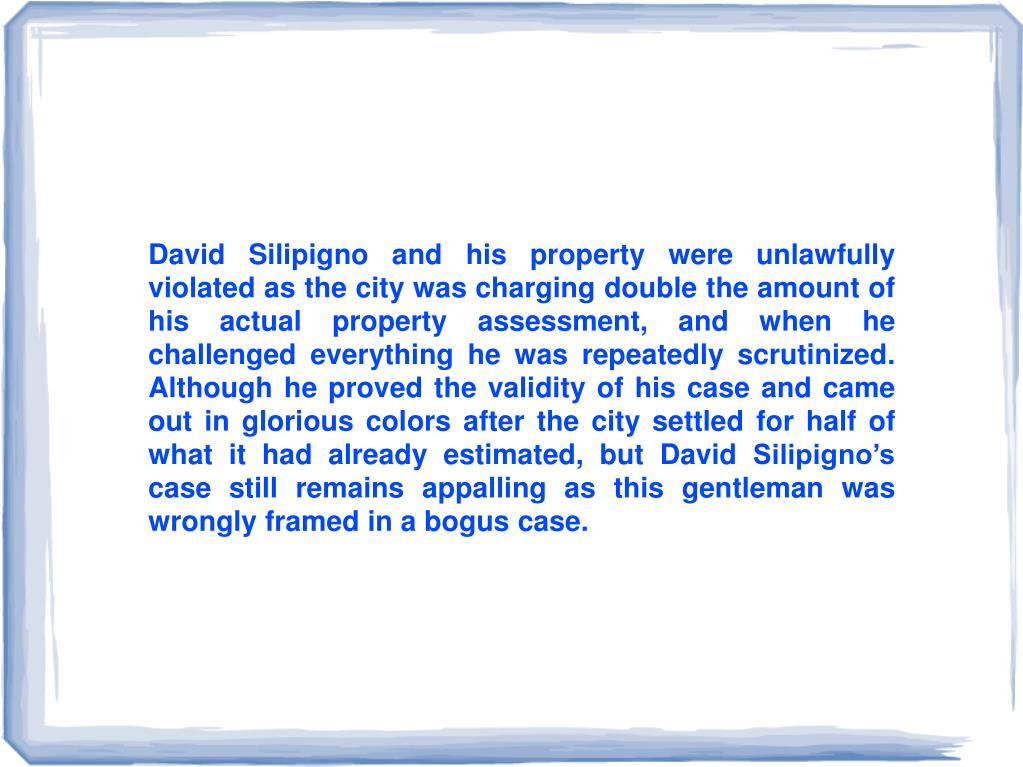 David Silipigno and his property were unlawfully violated as the city was charging double the amount of his actual property assessment, and when he challenged everything he was repeatedly scrutinized. Although he proved the validity of his case and came out in glorious colors after the city settled for half of what it had already estimated, but David Silipigno's case still remains appalling as this gentleman was wrongly framed in a bogus case.