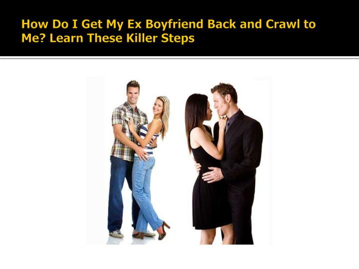 How do i get my ex boyfriend back and crawl to me learn these killer steps3