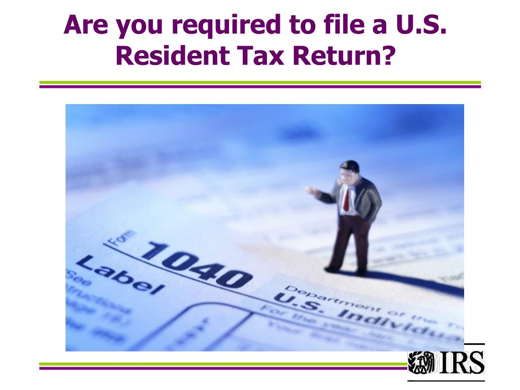 Are you required to file a U.S. Resident Tax Return?