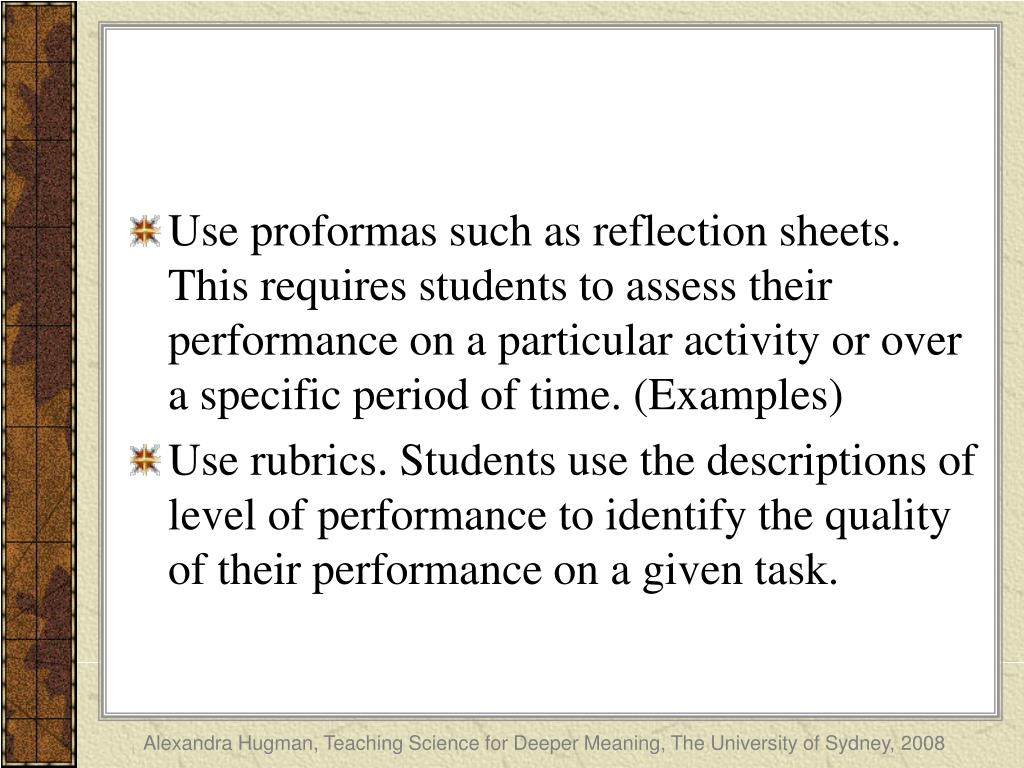 Use proformas such as reflection sheets.  This requires students to assess their performance on a particular activity or over a specific period of time. (Examples)